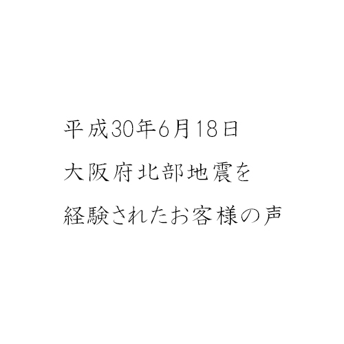 大阪府北部地震を経験されたお客様の声